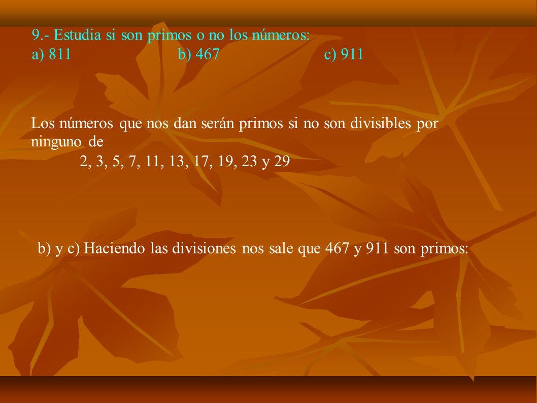 9.- Estudia si son primos o no los números: a) 811b) 467c) 911 b) y c) Haciendo las divisiones nos sale que 467 y 911 son primos: Los números que nos