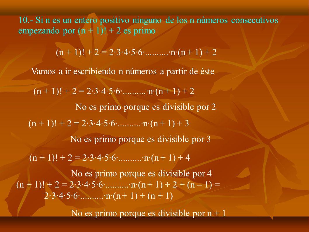 10.- Si n es un entero positivo ninguno de los n números consecutivos empezando por (n + 1)! + 2 es primo (n + 1)! + 2 = 2·3·4·5·6·..........·n·(n + 1