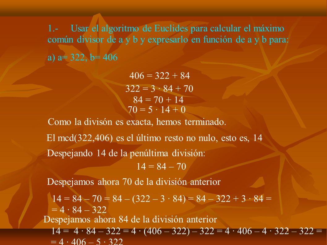 1.-Usar el algoritmo de Euclides para calcular el máximo común divisor de a y b y expresarlo en función de a y b para: c) a= 721, b= 448 721 = 448 + 273 448 = 273 + 175 273 = 175 + 98 Como la divisón es exacta, hemos terminado, mcd(721,448) = 7.