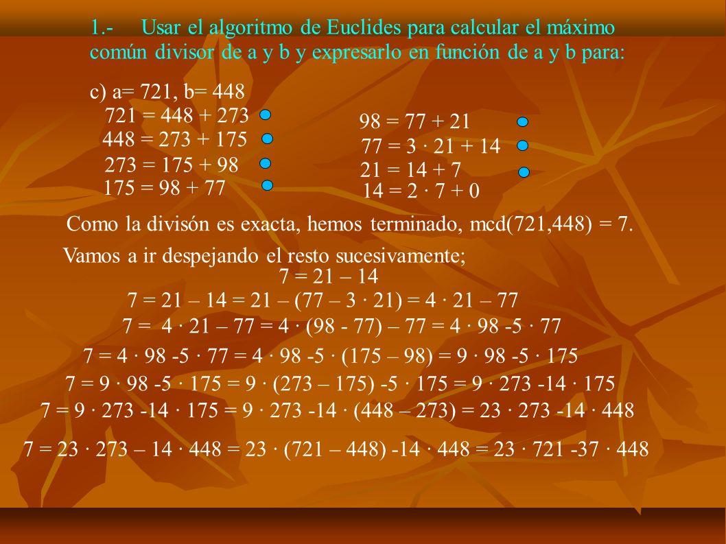 2.-Halla las soluciones enteras de: a) 28x + 36y = 44 Como mcd(28,36) = 4, simplificamos la ecuación por 4 7x + 9y = 11 Solucionamos 7x + 9y = 1 Aplicamos Euclides: 9 = 7 + 2 7 = 3 · 2 + 1 2 = 2 · 1 + 0 Luego mcd(9,7) = 1, despejando sucesivamente: 1 = 7 – 3 · 2 1 = 7 – 3 · (9 – 7) = 4 · 7 -3 · 9 Multiplicando por 11: 11 = 44 · 7 -33 · 9 Una solución de nuestra ecuación es x = 44, y = -33