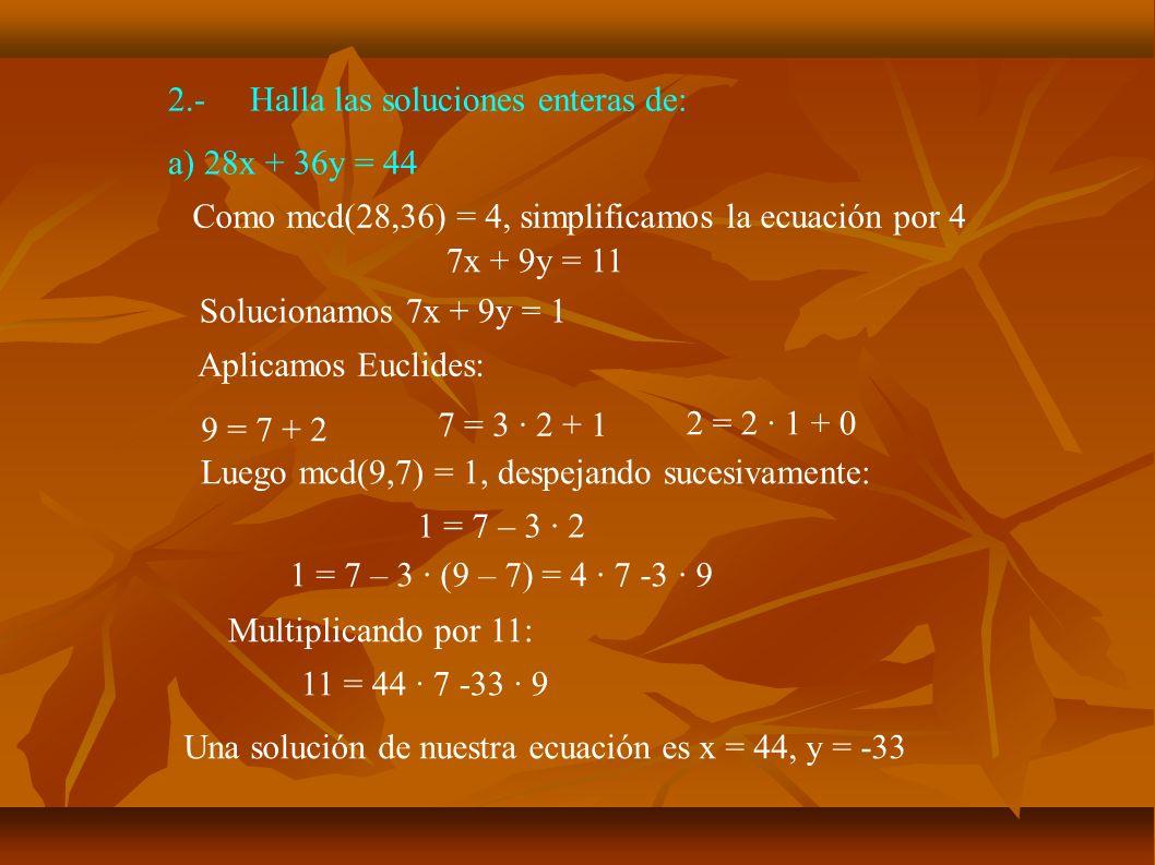 2.-Halla las soluciones enteras de: a) 28x + 36y = 44 Queremos resolver: 7x + 9y = 11 Tenemos: 44 · 7 -33 · 9 = 11 Restando:7 · (44 – x) + 9 · (-33 - y) = 0 Pasando al otro lado: 7·(44 – x) = -9 · (-33 - y) Luego 44 – x es un múltiplo de 9: 44 – x = 9k, es decir, x = 44 – 9k Sustituyendo 7 · 9k = -9 (-33 - y) 7k = 33 + y y = -33 +7k