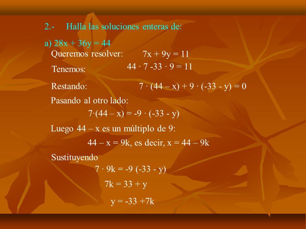 2.-Halla las soluciones enteras de: b) 16x + 26y = 14 Como mcd(16,26) = 2, simplificamos la ecuación por 2 8x + 13y = 7 Solucionamos 8x + 13y = 1 Aplicamos Euclides: 13 = 8 + 5 8 = 5 + 3 5 = 3 + 2 Luego mcd(9,7) = 1, despejando sucesivamente: 1 = 3 – 2 1 = 3 – (5 - 3) = 2 · 3 -5 Multiplicando por 7: 7 = 35 · 8 -21 · 13 Una solución de nuestra ecuación es x = 35, y = -21 3 = 2 + 1 1 = 2 · (8 - 5) – 5 = 2 · 8 -3 · 5 1 = 2 · 8 – 3 · (13 - 8) = 5 · 8 - 3 · 13