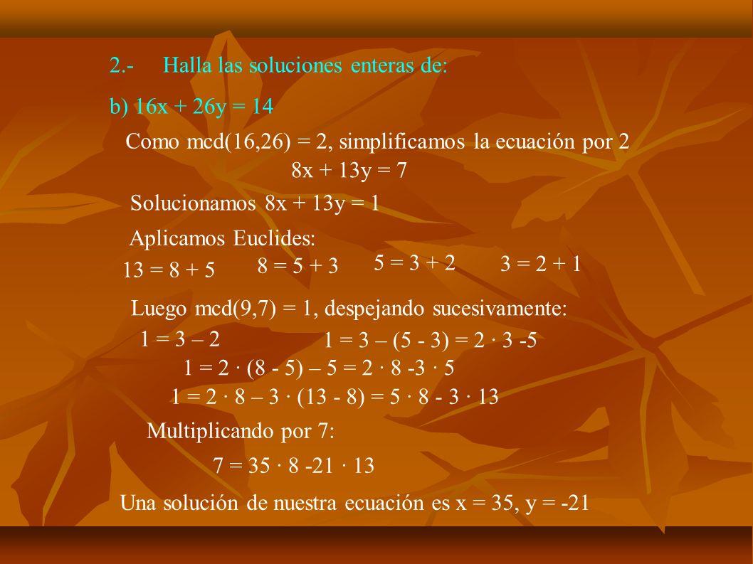 2.-Halla las soluciones enteras de: b) 16x + 26y = 14 Queremos resolver: 8x + 13y = 7 Tenemos: 8·35 -13·21 = 7 Restando:8·(35 – x) - 13·(21 + y) = 0 Pasando al otro lado: 8·(35 – x) = 13·(21 + y) Luego 35 – x es un múltiplo de 13: 35 – x = 13k, es decir, x = 35 – 13k Sustituyendo 8·13k = 13 (21 + y) 8k = 21 + y y = -21 + 8k