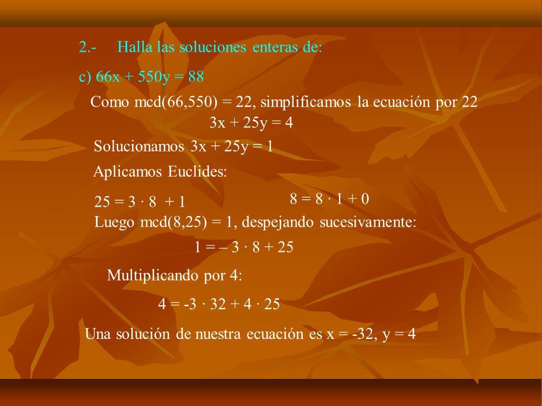2.-Halla las soluciones enteras de: c) 66x + 550y = 88 Queremos resolver: 3x + 25y = 4 Tenemos: -32 x 3 + 4·25 = 4 Restando:3·(-32 – x) + 25·(4 - y) = 0 Pasando al otro lado: 3·(-32 – x) = -25 · (4 – y) Luego -32 – x es un múltiplo de 25: -32 – x = 25k, es decir, x = -32 – 25k Sustituyendo 3·25k = -25(4 – y) 3k = -4 + y y = 4 + 3k