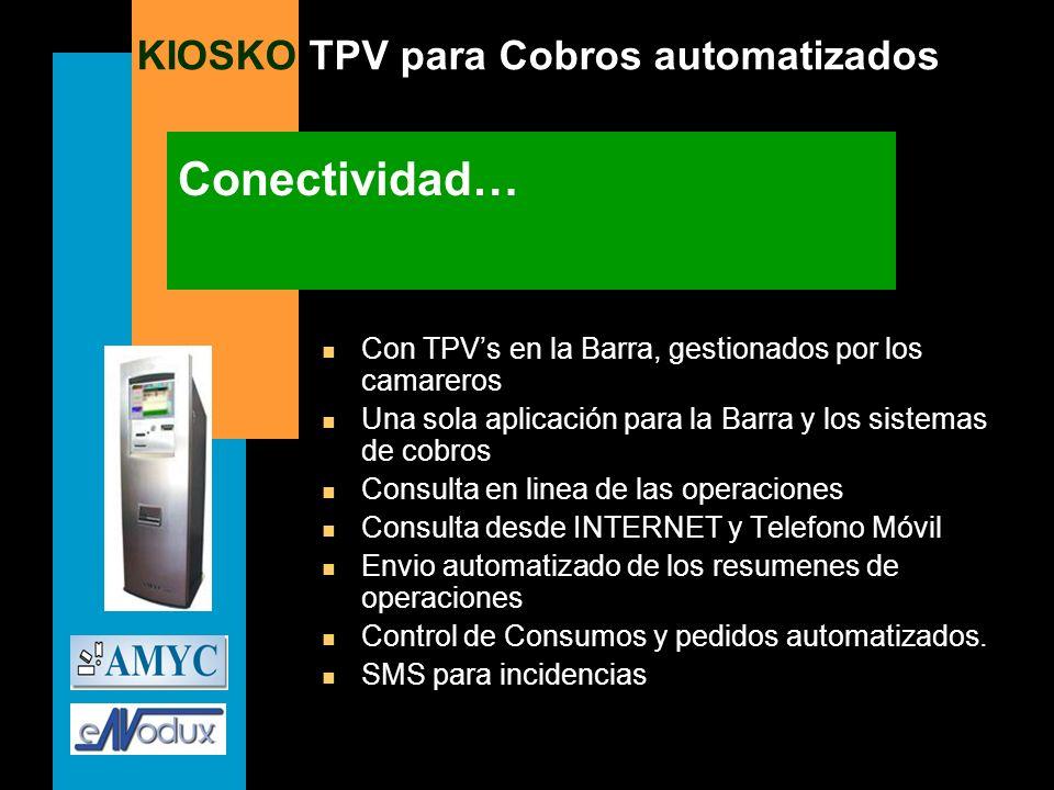 KIOSKO TPV para Cobros automatizados Conectividad… n Con TPVs en la Barra, gestionados por los camareros n Una sola aplicación para la Barra y los sis