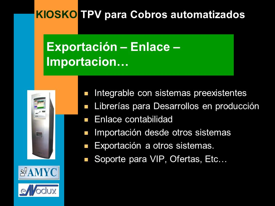 KIOSKO TPV para Cobros automatizados Exportación – Enlace – Importacion… n Integrable con sistemas preexistentes n Librerías para Desarrollos en produ