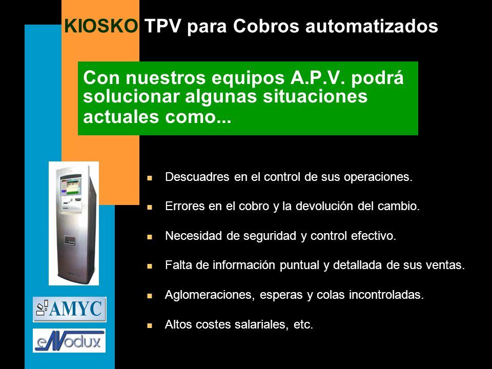 KIOSKO TPV para Cobros automatizados Con nuestros equipos A.P.V. podrá solucionar algunas situaciones actuales como... n Descuadres en el control de s