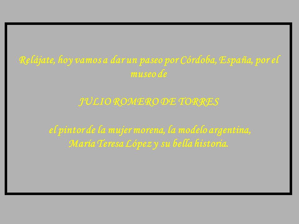Relájate, hoy vamos a dar un paseo por Córdoba, España, por el museo de JULIO ROMERO DE TORRES el pintor de la mujer morena, la modelo argentina, María Teresa López y su bella historia.