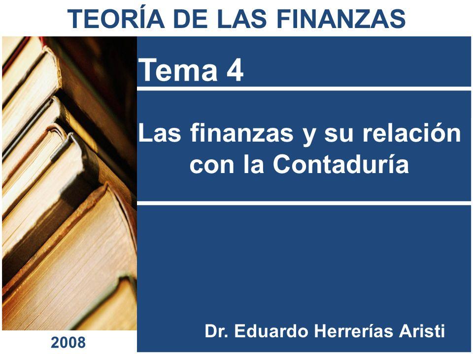 Las finanzas y su relación con la Contaduría Tema 4 Dr. Eduardo Herrerías Aristi TEORÍA DE LAS FINANZAS 2008