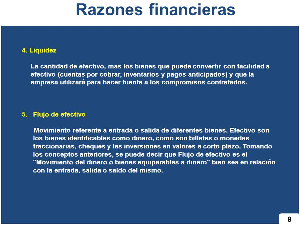 9 Razones financieras 4. Liquidez La cantidad de efectivo, mas los bienes que puede convertir con facilidad a efectivo (cuentas por cobrar, inventario