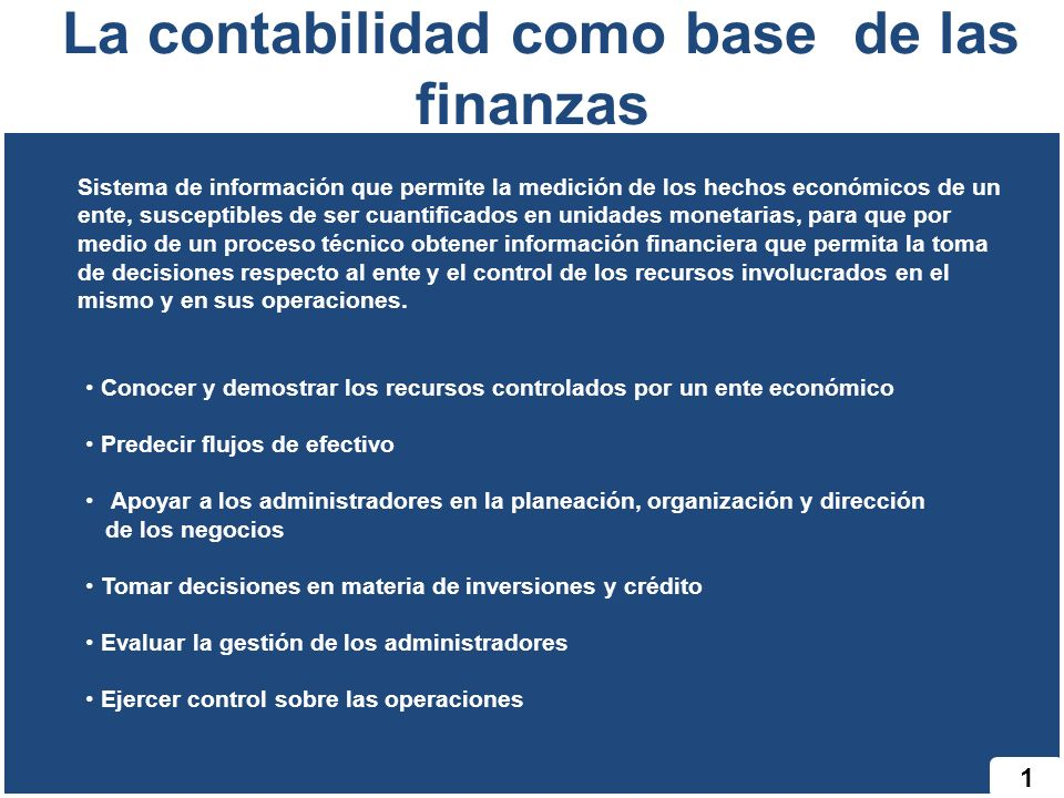 1 La contabilidad como base de las finanzas Sistema de información que permite la medición de los hechos económicos de un ente, susceptibles de ser cu