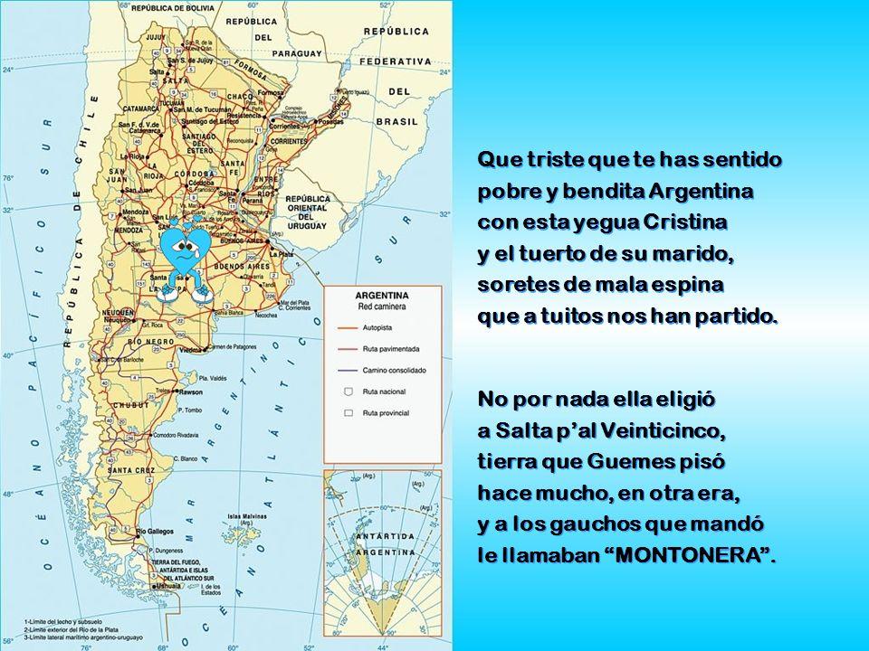 Que triste que te has sentido pobre y bendita Argentina con esta yegua Cristina y el tuerto de su marido, soretes de mala espina que a tuitos nos han partido.