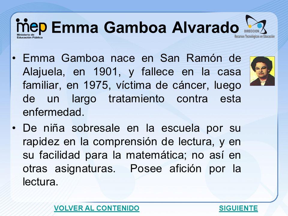 Emma Gamboa Alvarado Emma Gamboa nace en San Ramón de Alajuela, en 1901, y fallece en la casa familiar, en 1975, víctima de cáncer, luego de un largo tratamiento contra esta enfermedad.