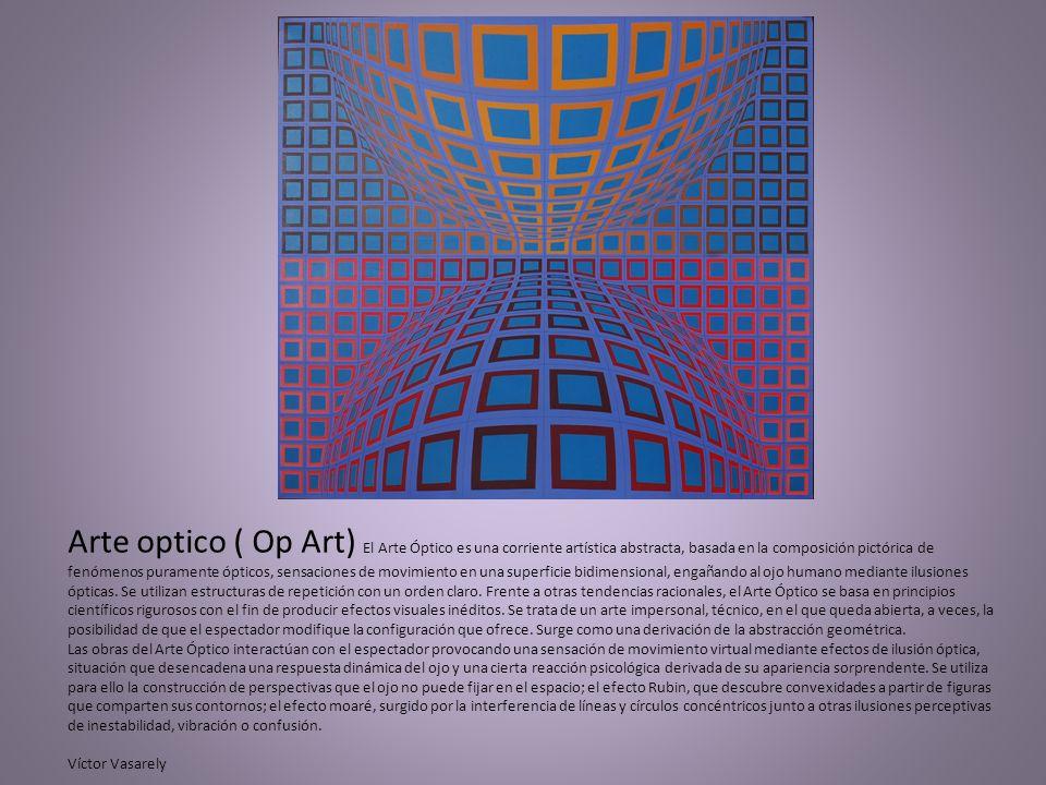 Arte optico ( Op Art) El Arte Óptico es una corriente artística abstracta, basada en la composición pictórica de fenómenos puramente ópticos, sensacio