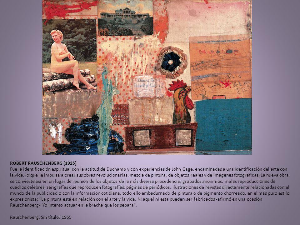 ROBERT RAUSCHENBERG (1925) Fue la identificación espiritual con la actitud de Duchamp y con experiencias de John Cage, encaminadas a una identificació