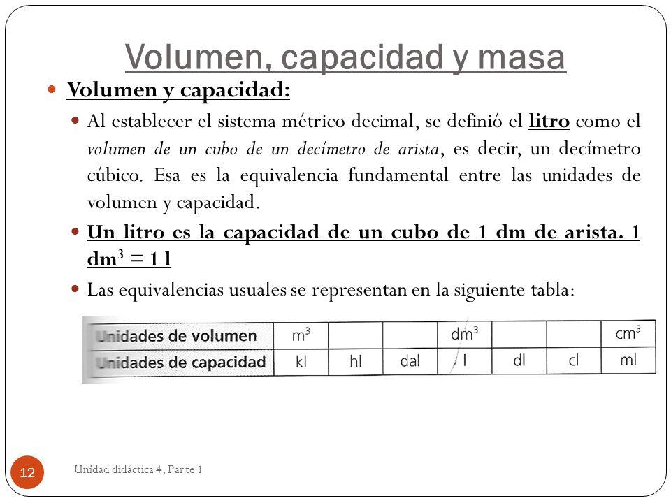 Volumen, capacidad y masa Unidad didáctica 4, Parte 1 12 Volumen y capacidad: Al establecer el sistema métrico decimal, se definió el litro como el vo