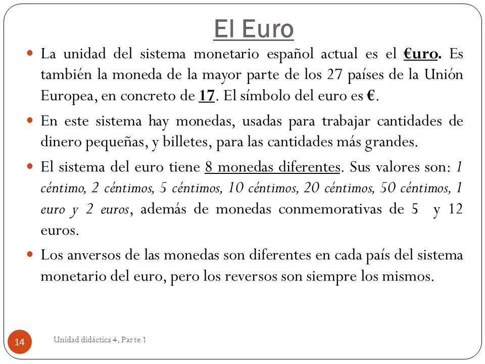 El Euro Unidad didáctica 4, Parte 1 14 La unidad del sistema monetario español actual es el uro. Es también la moneda de la mayor parte de los 27 país
