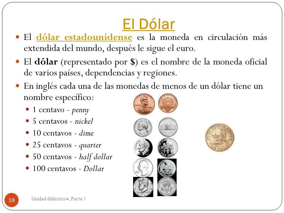 El Dólar Unidad didáctica 4, Parte 1 18 El dólar estadounidense es la moneda en circulación más extendida del mundo, después le sigue el euro.dólar es