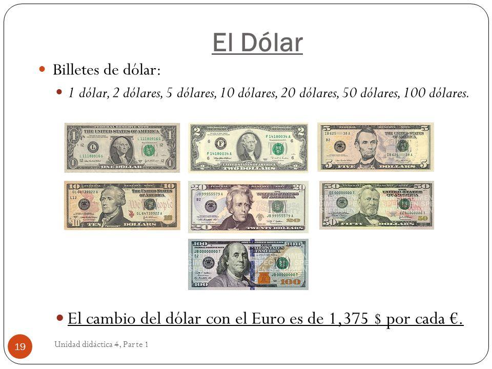 El Dólar Unidad didáctica 4, Parte 1 19 Billetes de dólar: 1 dólar, 2 dólares, 5 dólares, 10 dólares, 20 dólares, 50 dólares, 100 dólares. El cambio d