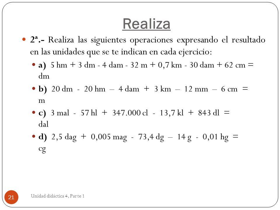 Unidad didáctica 4, Parte 1 21 2ª.- Realiza las siguientes operaciones expresando el resultado en las unidades que se te indican en cada ejercicio: a)