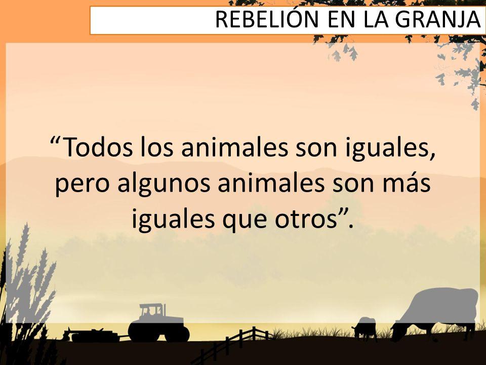 REBELIÓN EN LA GRANJA Todos los animales son iguales, pero algunos animales son más iguales que otros.