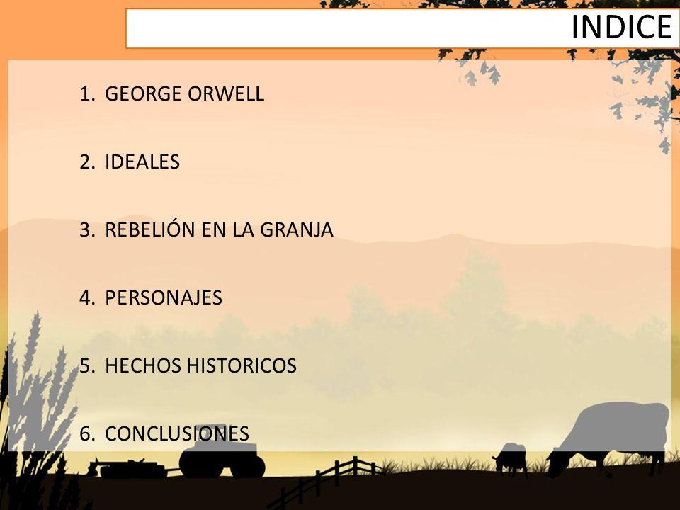 INDICE 1.GEORGE ORWELL 2.IDEALES 3.REBELIÓN EN LA GRANJA 4.PERSONAJES 5.HECHOS HISTORICOS 6.CONCLUSIONES
