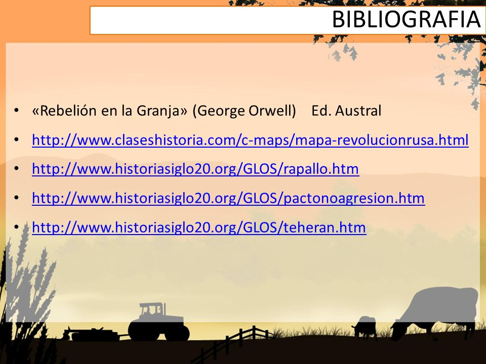 BIBLIOGRAFIA «Rebelión en la Granja» (George Orwell) Ed. Austral http://www.claseshistoria.com/c-maps/mapa-revolucionrusa.html http://www.historiasigl