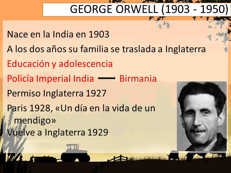 GEORGE ORWELL (1903 - 1950) Nace en la India en 1903 A los dos años su familia se traslada a Inglaterra Educación y adolescencia Policía Imperial Indi