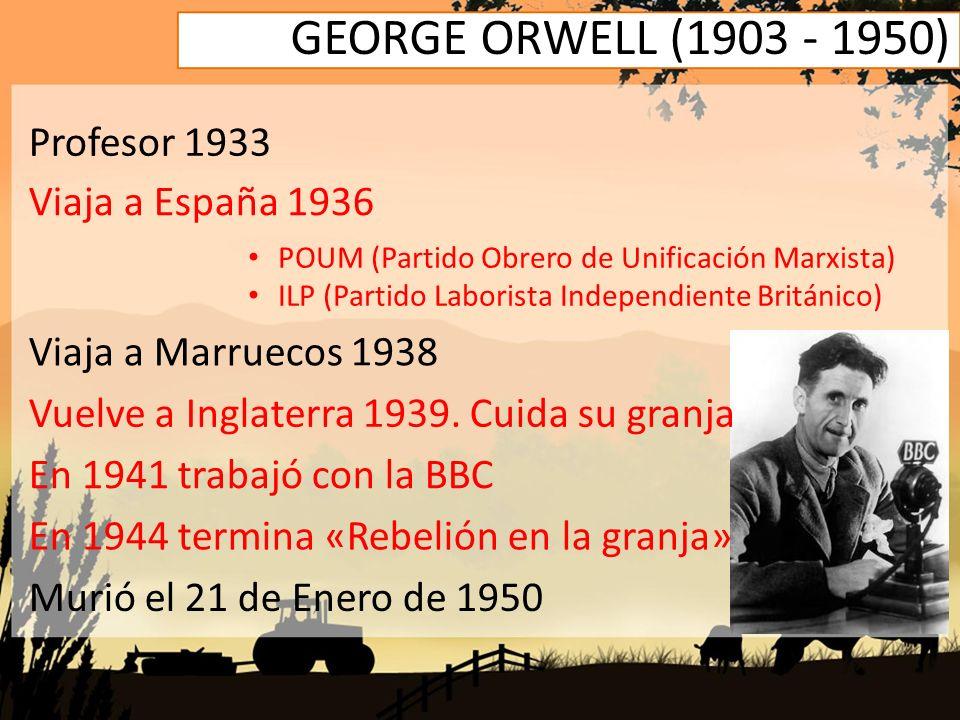 GEORGE ORWELL (1903 - 1950) Profesor 1933 Viaja a España 1936 POUM (Partido Obrero de Unificación Marxista) ILP (Partido Laborista Independiente Britá