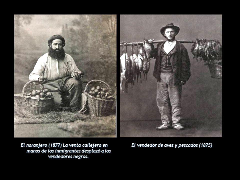 El naranjero (1877) La venta callejera en manos de los inmigrantes desplazó a los vendedores negros. El vendedor de aves y pescados (1875)
