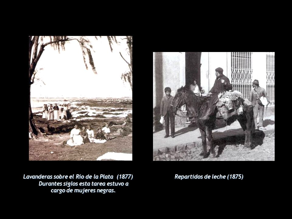 Lavanderas sobre el Río de la Plata (1877) Durantes siglos esta tarea estuvo a cargo de mujeres negras. Repartidos de leche (1875)