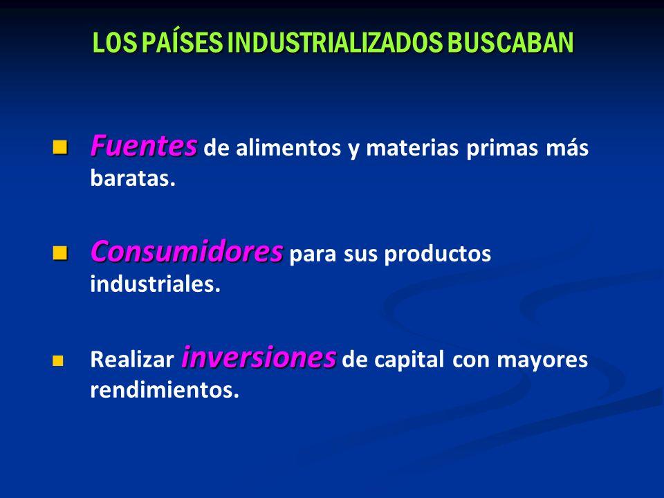 LOS PAÍSES INDUSTRIALIZADOS BUSCABAN Fuentes Fuentes de alimentos y materias primas más baratas. Consumidores Consumidores para sus productos industri