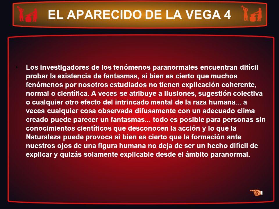EL APARECIDO DE LA VEGA 4 Los investigadores de los fenómenos paranormales encuentran difícil probar la existencia de fantasmas, si bien es cierto que