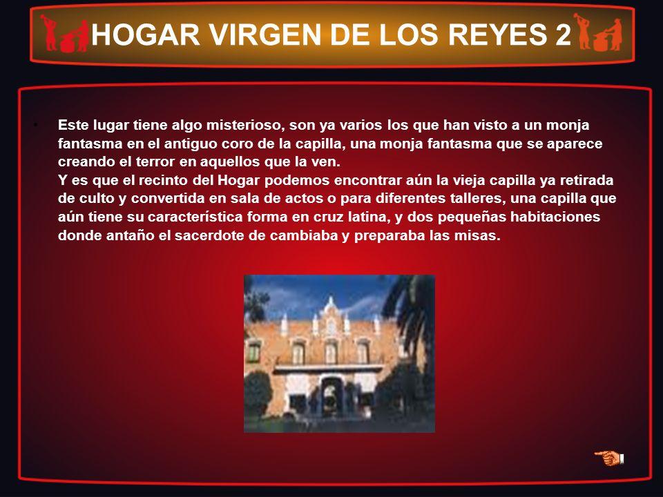 HOGAR VIRGEN DE LOS REYES 2 Este lugar tiene algo misterioso, son ya varios los que han visto a un monja fantasma en el antiguo coro de la capilla, un