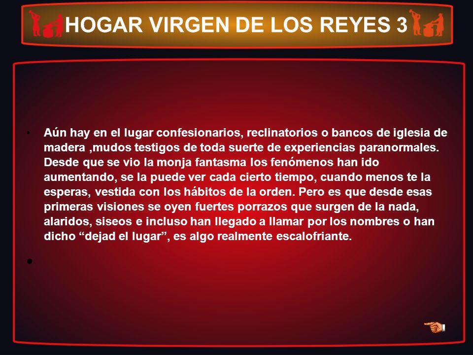 HOGAR VIRGEN DE LOS REYES 3 Aún hay en el lugar confesionarios, reclinatorios o bancos de iglesia de madera,mudos testigos de toda suerte de experienc