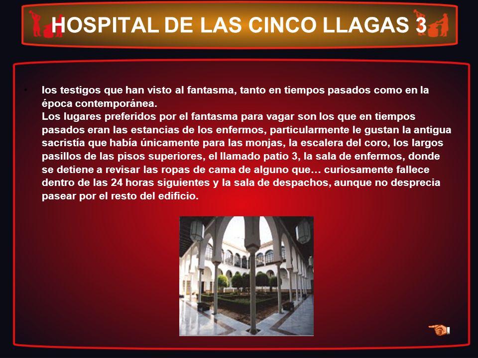 HOSPITAL DE LAS CINCO LLAGAS 3 los testigos que han visto al fantasma, tanto en tiempos pasados como en la época contemporánea. Los lugares preferidos