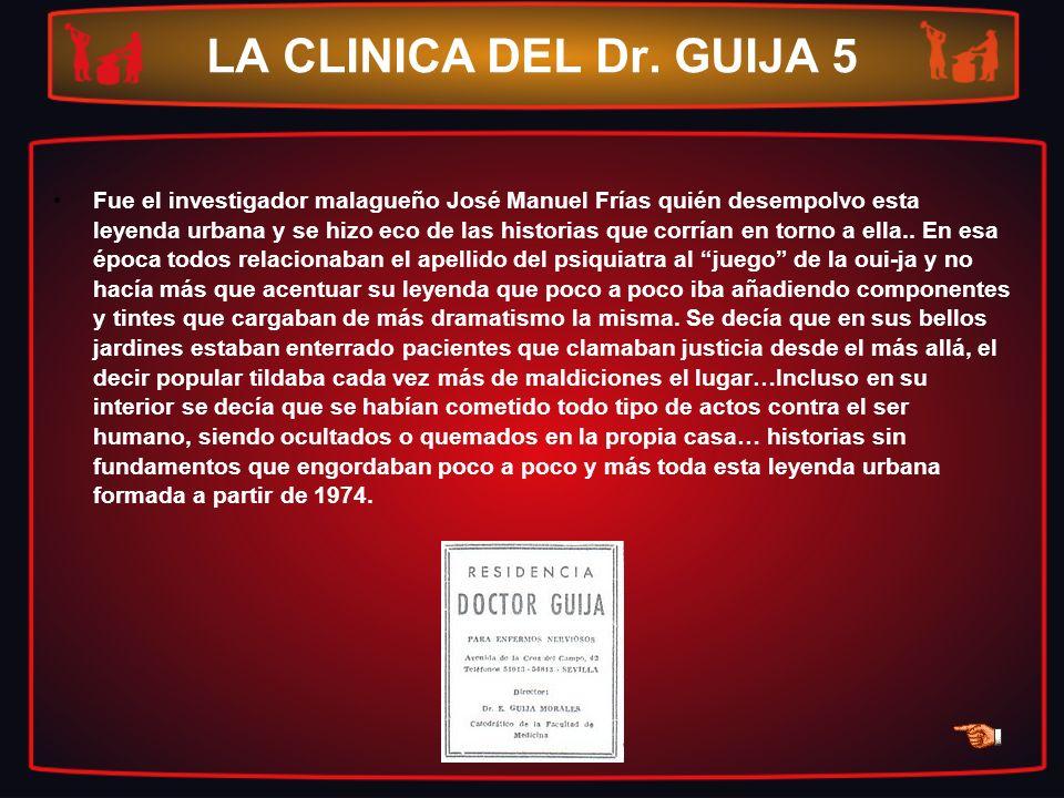 LA CLINICA DEL Dr. GUIJA 5 Fue el investigador malagueño José Manuel Frías quién desempolvo esta leyenda urbana y se hizo eco de las historias que cor