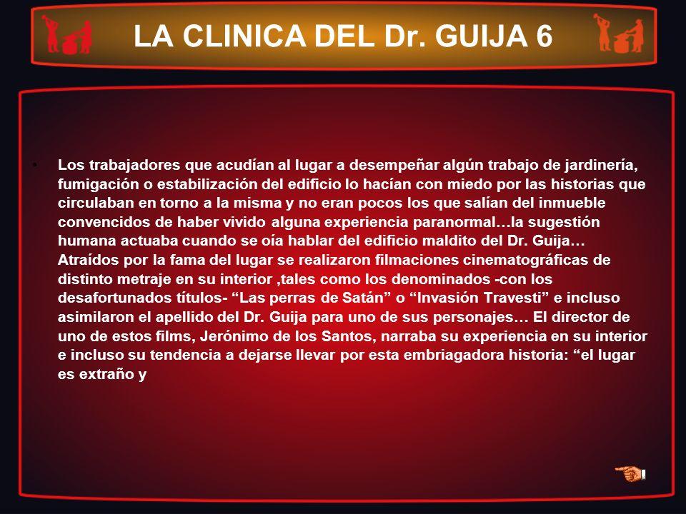 LA CLINICA DEL Dr. GUIJA 6 Los trabajadores que acudían al lugar a desempeñar algún trabajo de jardinería, fumigación o estabilización del edificio lo