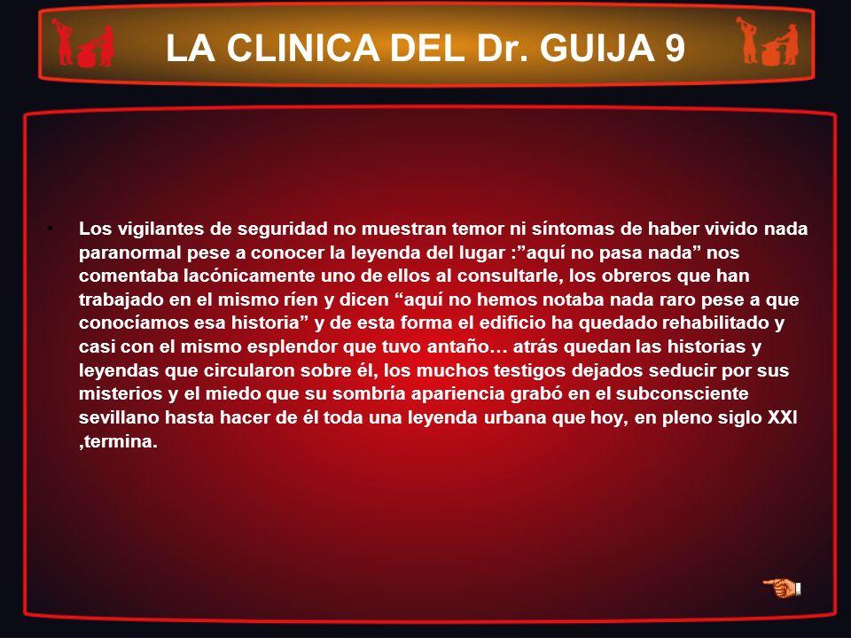LA CLINICA DEL Dr. GUIJA 9 Los vigilantes de seguridad no muestran temor ni síntomas de haber vivido nada paranormal pese a conocer la leyenda del lug