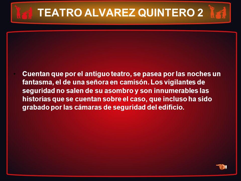 TEATRO ALVAREZ QUINTERO 2 Cuentan que por el antiguo teatro, se pasea por las noches un fantasma, el de una señora en camisón. Los vigilantes de segur