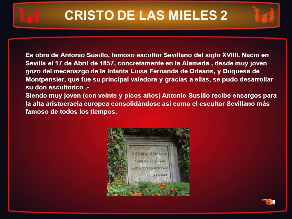 CRISTO DE LAS MIELES 2 Es obra de Antonio Susillo, famoso escultor Sevillano del siglo XVIIII. Nacio en Sevilla el 17 de Abril de 1857, concretamente