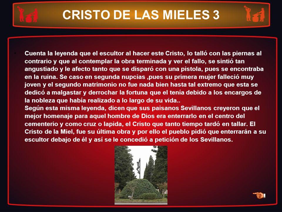CRISTO DE LAS MIELES 3 Cuenta la leyenda que el escultor al hacer este Cristo, lo talló con las piernas al contrario y que al contemplar la obra termi