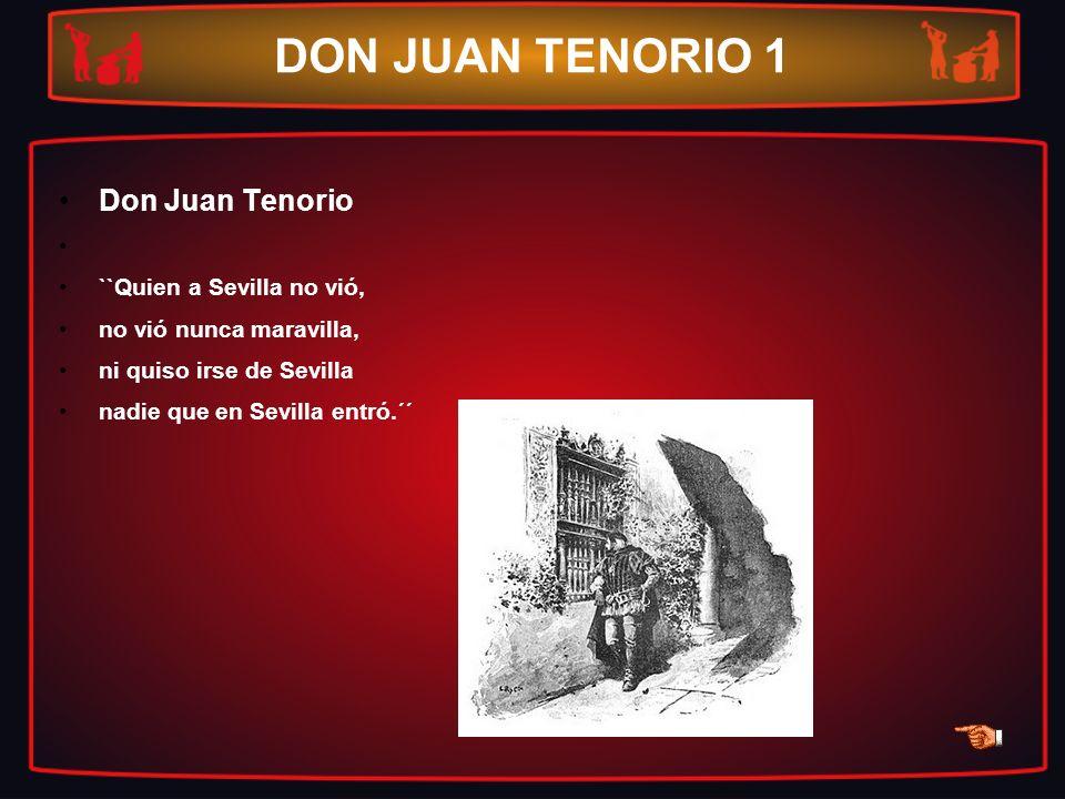 DON JUAN TENORIO 1 Don Juan Tenorio ``Quien a Sevilla no vió, no vió nunca maravilla, ni quiso irse de Sevilla nadie que en Sevilla entró.´´