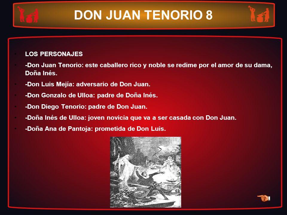 DON JUAN TENORIO 8 LOS PERSONAJES -Don Juan Tenorio: este caballero rico y noble se redime por el amor de su dama, Doña Inés. -Don Luis Mejía: adversa