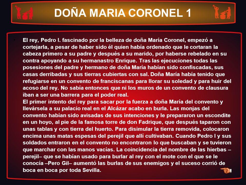 DOÑA MARIA CORONEL 1 El rey, Pedro I. fascinado por la belleza de doña María Coronel, empezó a cortejarla, a pesar de haber sido él quien había ordena