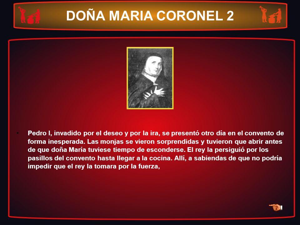 DOÑA MARIA CORONEL 2 Pedro I, invadido por el deseo y por la ira, se presentó otro día en el convento de forma inesperada. Las monjas se vieron sorpre