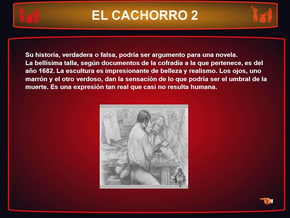 EL CACHORRO 2 Su historia, verdadera o falsa, podría ser argumento para una novela. La bellísima talla, según documentos de la cofradía a la que perte