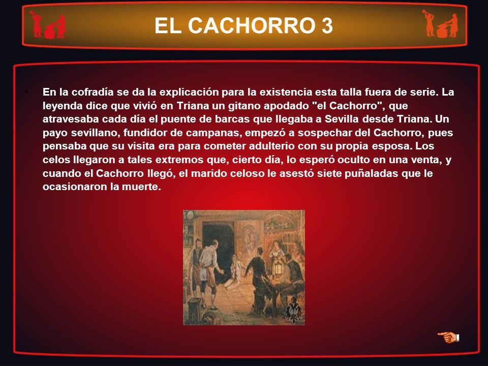 EL CACHORRO 3 En la cofradía se da la explicación para la existencia esta talla fuera de serie. La leyenda dice que vivió en Triana un gitano apodado