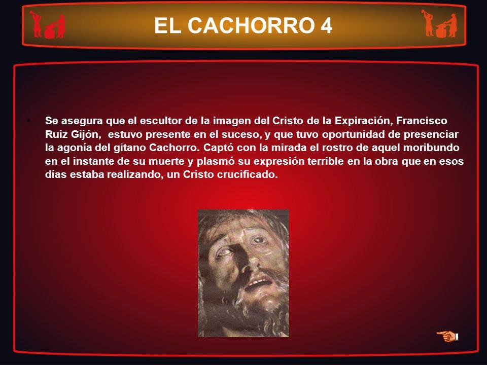 EL CACHORRO 4 Se asegura que el escultor de la imagen del Cristo de la Expiración, Francisco Ruiz Gijón, estuvo presente en el suceso, y que tuvo opor