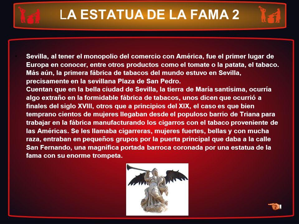 LA ESTATUA DE LA FAMA 2 Sevilla, al tener el monopolio del comercio con América, fue el primer lugar de Europa en conocer, entre otros productos como
